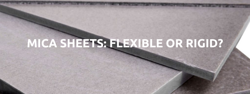 Mica Sheets: Flexible or Rigid?