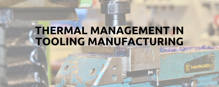 Thermal Management in Tooling Manufacturing