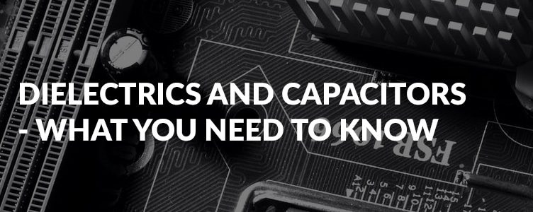 Dielectrics and capacitors – what you need to know
